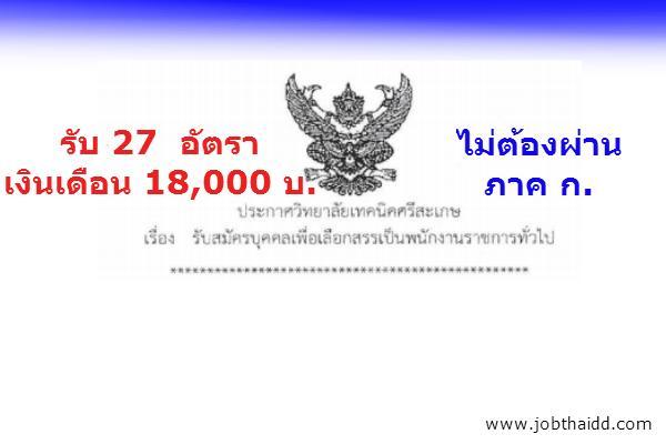 เงินเดือน 18,000 บาท วิทยาลัยเทคนิคศรีสะเกษ รับสมัครบุคคลเพื่อเลือกสรรเป็นพนักงานราชการทั่วไป จำนวน 27 อัตรา