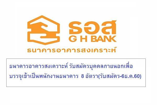 ธนาคารอาคารสงเคราะห์ รับสมัครบุคคลภายนอกเพื่อบรรจุเข้าเป็นพนักงานธนาคาร  8 อัตรา(รับสมัคร-6ธ.ค.60)